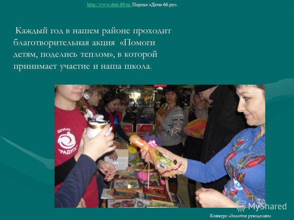 http://www.deti-66.ru/http://www.deti-66.ru/ Портал «Дети-66.ру». Конкурс «Золотое рукоделие» Каждый год в нашем районе проходит благотворительная акция «Помоги детям, поделись теплом», в которой принимает участие и наша школа.