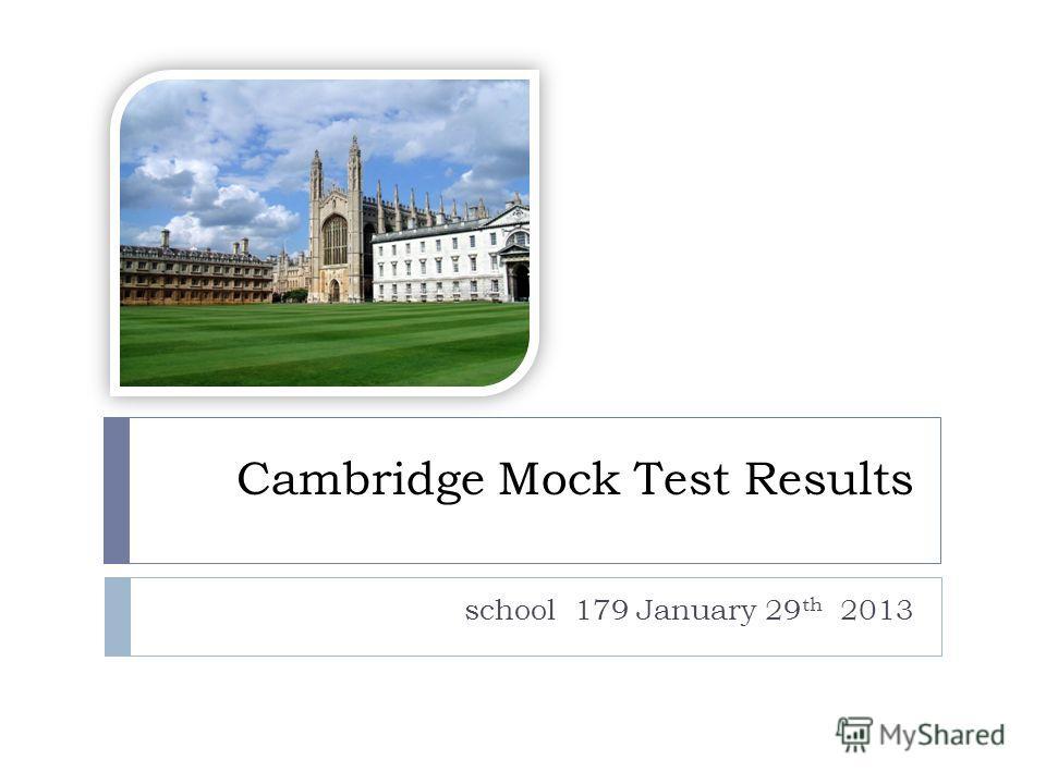 Cambridge Mock Test Results school 179 January 29 th 2013