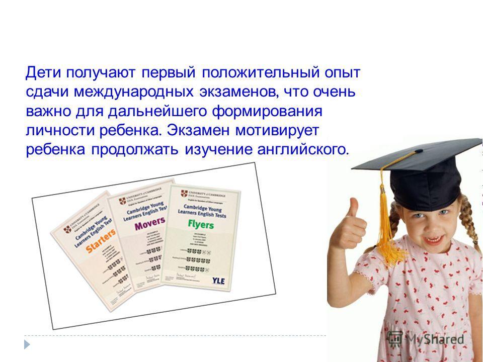 Дети получают первый положительный опыт сдачи международных экзаменов, что очень важно для дальнейшего формирования личности ребенка. Экзамен мотивирует ребенка продолжать изучение английского.