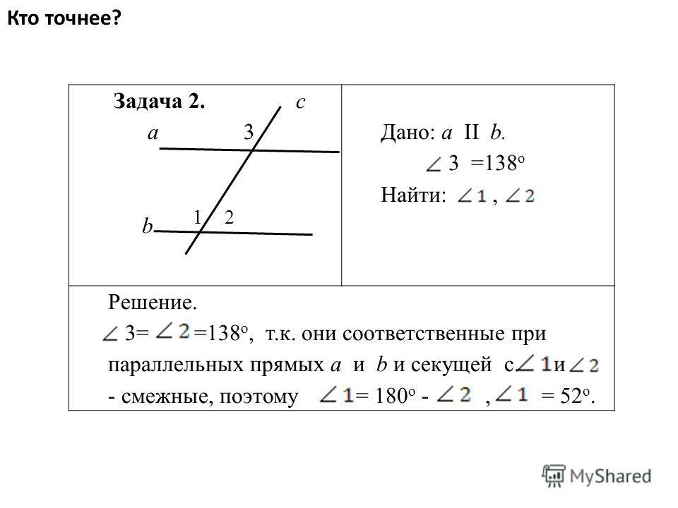Кто точнее? Задача 2. c а 3 b 1 2 Дано: a II b. 3 =138 о Найти:, Решение. 3= =138 о, т.к. они соответственные при параллельных прямых a и b и секущей с. и - смежные, поэтому = 180 о -, = 52 о.