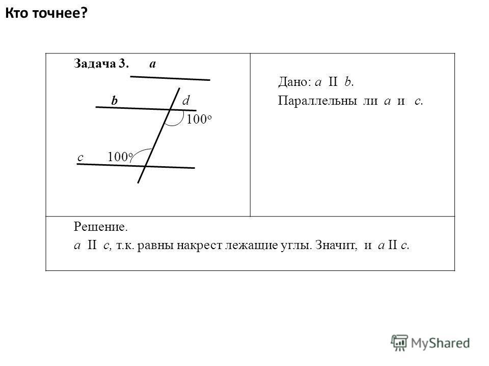 Кто точнее? Задача 3. a b d 100 о с 100 о Дано: a II b. Параллельны ли а и с. Решение. a II с, т.к. равны накрест лежащие углы. Значит, и а II с.