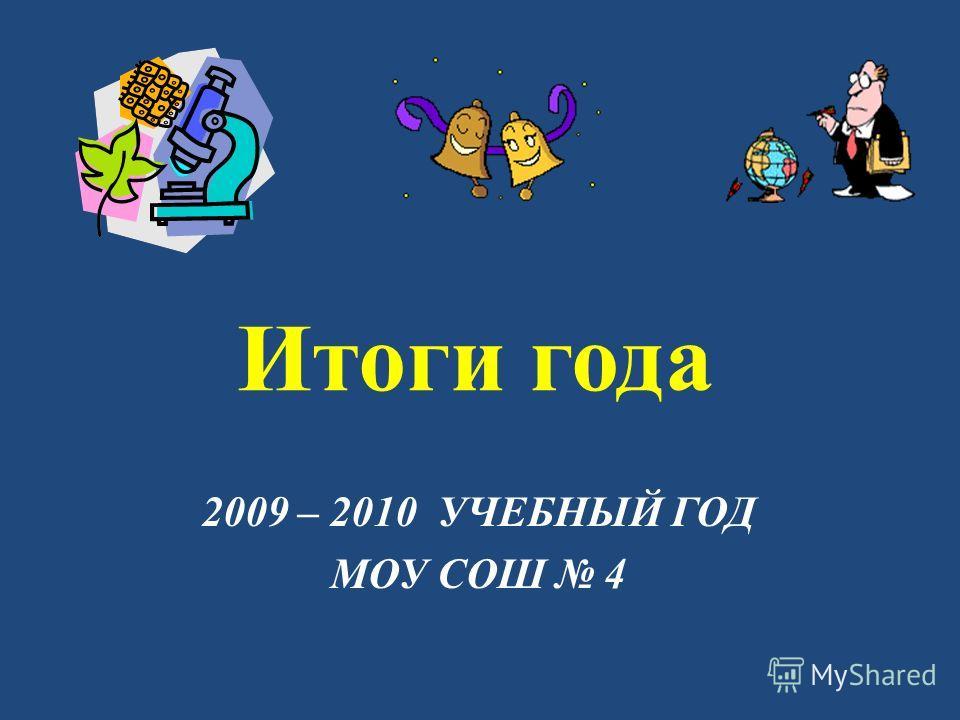 Итоги года 2009 – 2010 УЧЕБНЫЙ ГОД МОУ СОШ 4