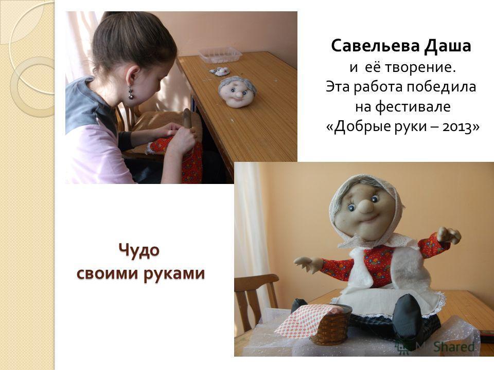 Чудо своими руками Савельева Даша и её творение. Эта работа победила на фестивале « Добрые руки – 2013»