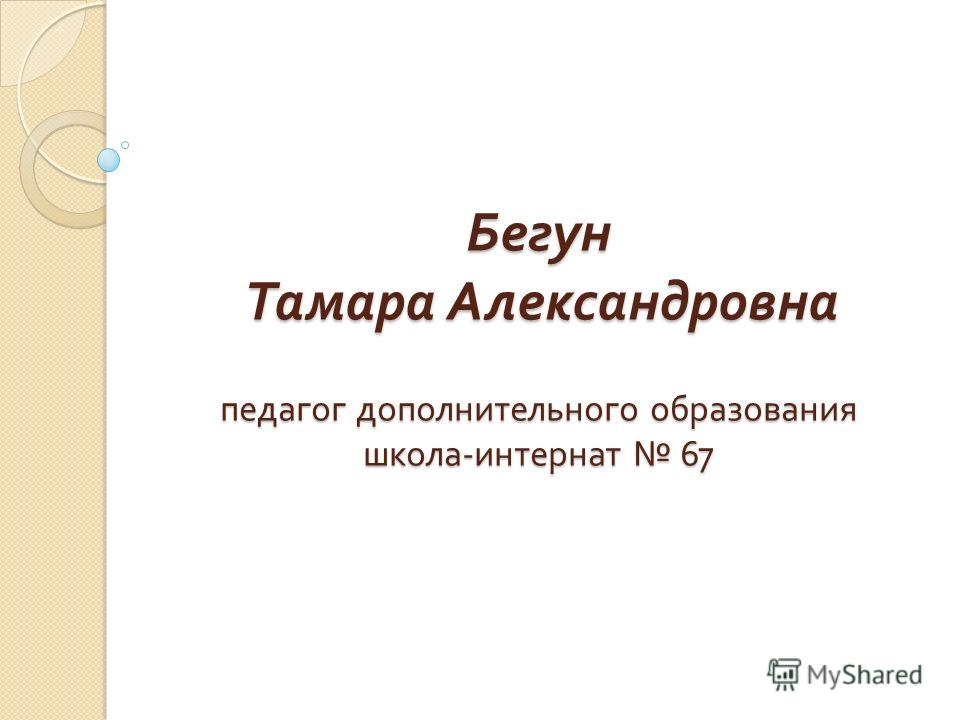 Бегун Тамара Александровна педагог дополнительного образования школа - интернат 67