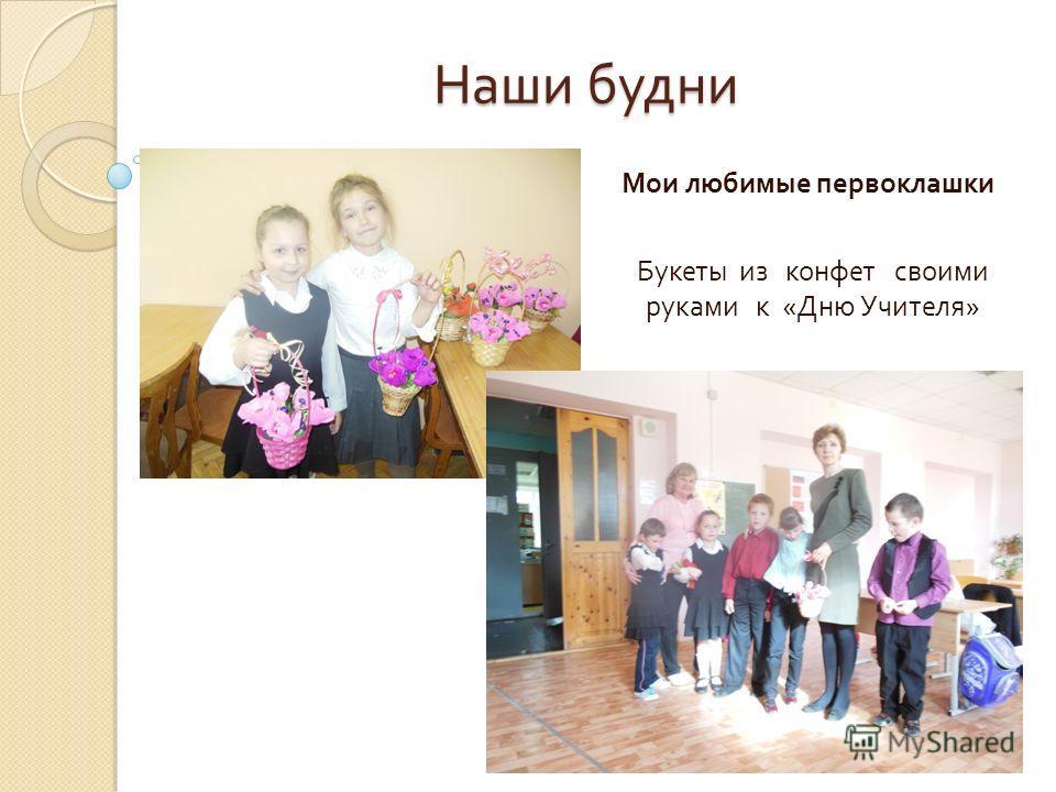 Наши будни Мои любимые первоклашки Букеты из конфет своими руками к « Дню Учителя »