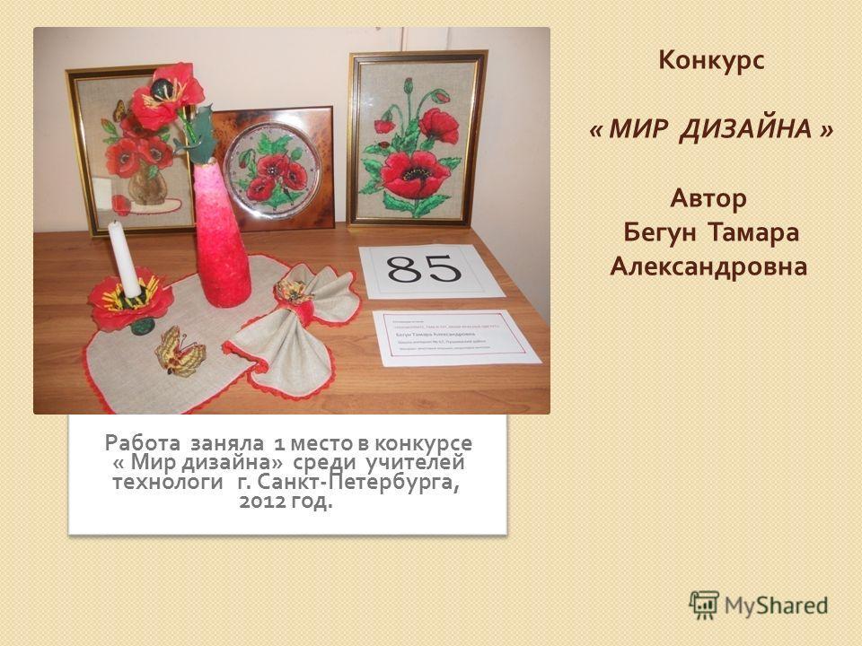 Конкурс « МИР ДИЗАЙНА » Автор Бегун Тамара Александровна Работа заняла 1 место в конкурсе « Мир дизайна » среди учителей технологи г. Санкт - Петербурга, 2012 год.