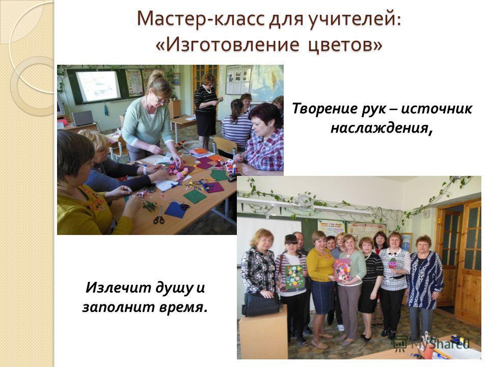 Мастер - класс для учителей : « Изготовление цветов » Творение рук – источник наслаждения, Излечит душу и заполнит время.