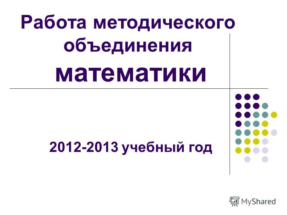 Работа методического объединения математики 2012-2013 учебный год