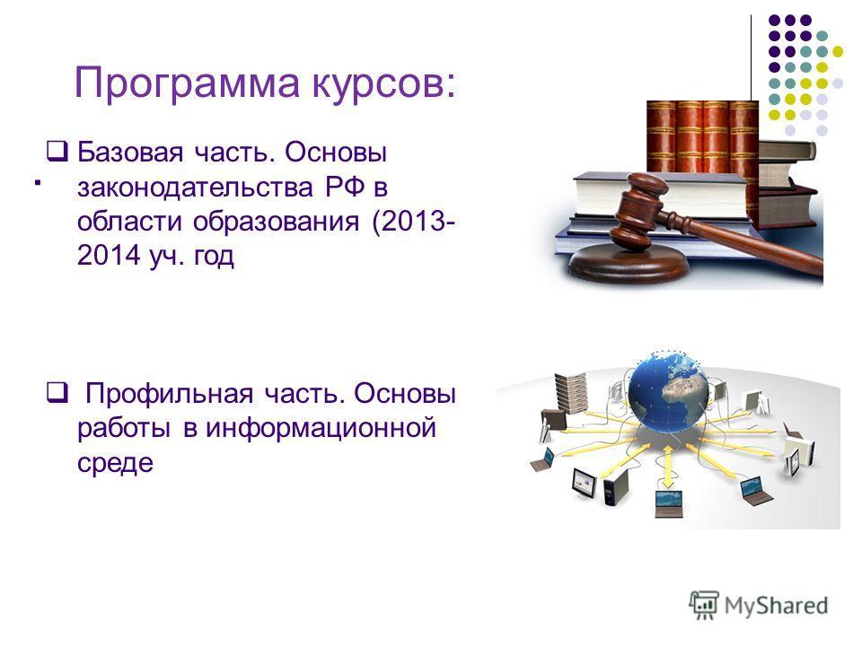 . Базовая часть. Основы законодательства РФ в области образования (2013- 2014 уч. год Профильная часть. Основы работы в информационной среде Программа курсов: