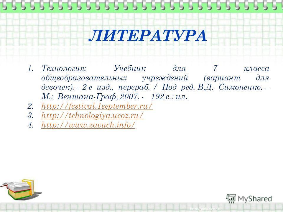 ЛИТЕРАТУРА 1.Технология: Учебник для 7 класса общеобразовательных учреждений (вариант для девочек). - 2-е изд., перераб. / Под ред. В.Д. Симоненко. – М.: Вентана-Граф, 2007. - 192 с.: ил. 2.http://festival.1september.ru/http://festival.1september.ru/