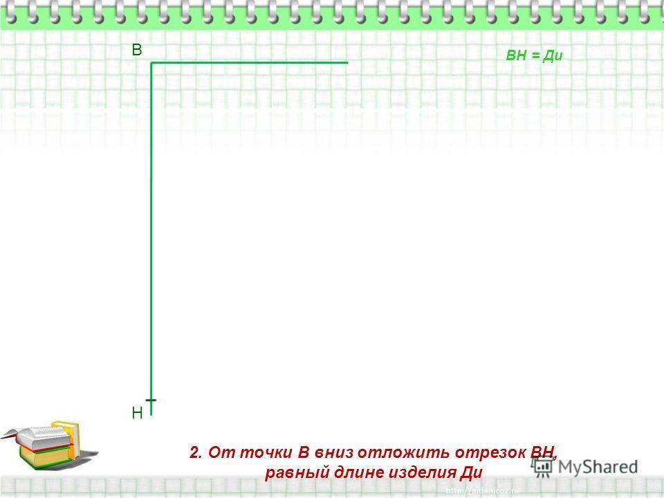 2. От точки В вниз отложить отрезок ВН, равный длине изделия Ди В Н ВН = Ди