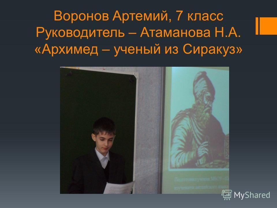Воронов Артемий, 7 класс Руководитель – Атаманова Н.А. «Архимед – ученый из Сиракуз»