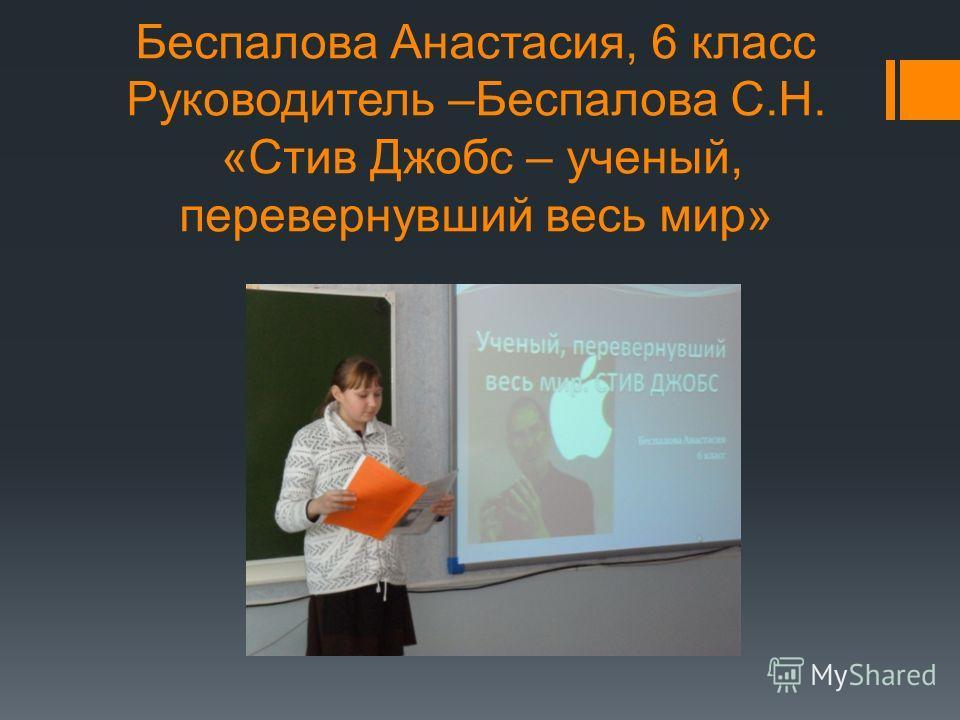 Беспалова Анастасия, 6 класс Руководитель –Беспалова С.Н. «Стив Джобс – ученый, перевернувший весь мир»