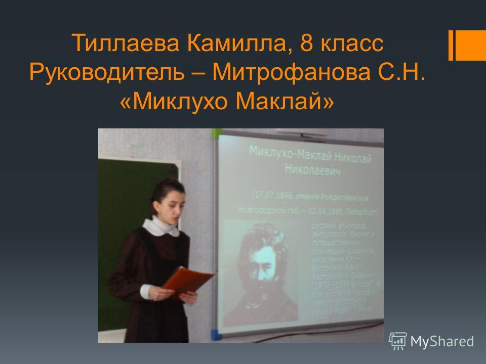 Тиллаева Камилла, 8 класс Руководитель – Митрофанова С.Н. «Миклухо Маклай»