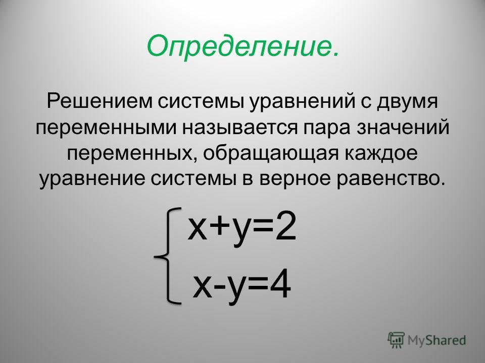 Определение. Решением системы уравнений с двумя переменными называется пара значений переменных, обращающая каждое уравнение системы в верное равенство. х+у=2 х-у=4