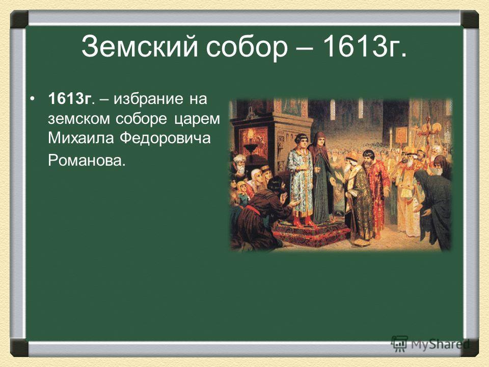 Земский собор – 1613г. 1613г. – избрание на земском соборе царем Михаила Федоровича Романова.