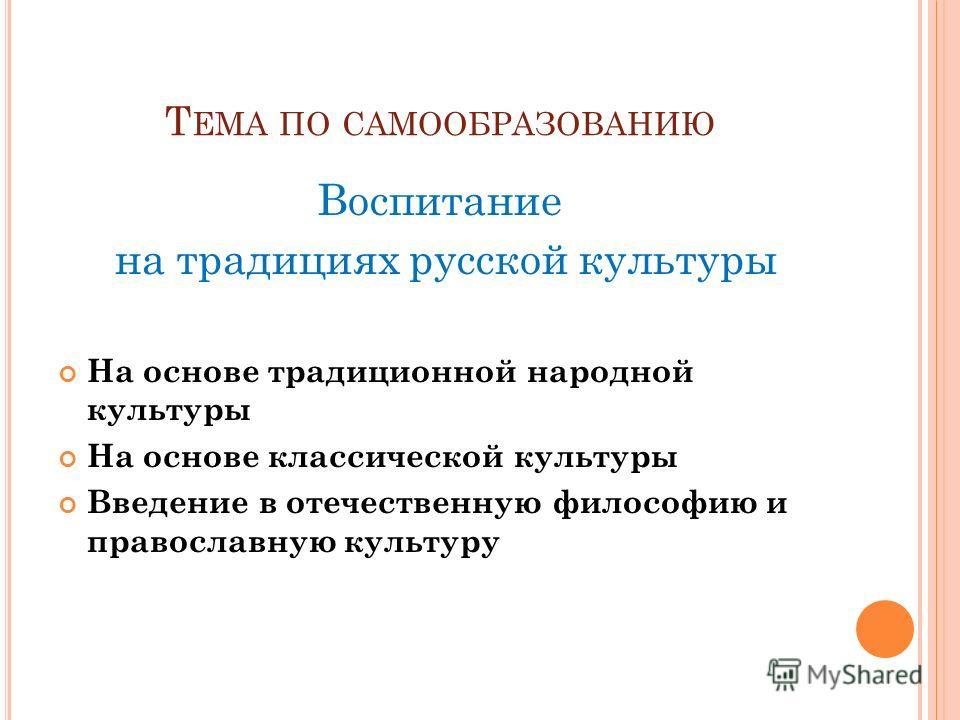 Т ЕМА ПО САМООБРАЗОВАНИЮ Воспитание на традициях русской культуры На основе традиционной народной культуры На основе классической культуры Введение в отечественную философию и православную культуру