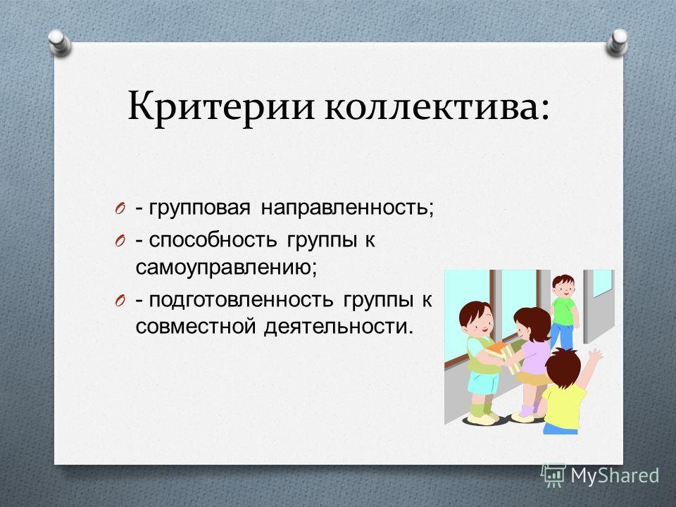 Критерии коллектива: O - групповая направленность ; O - способность группы к самоуправлению ; O - подготовленность группы к совместной деятельности.