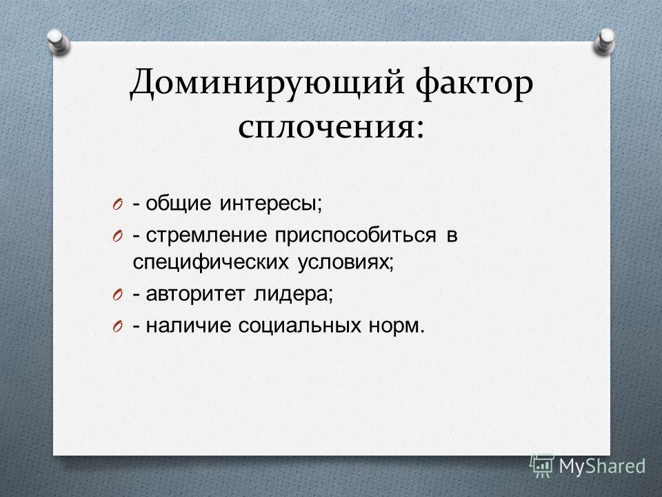 Доминирующий фактор сплочения: O - общие интересы ; O - стремление приспособиться в специфических условиях ; O - авторитет лидера ; O - наличие социальных норм.