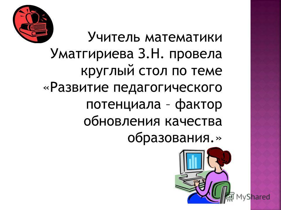 Учитель математики Уматгириева З.Н. провела круглый стол по теме «Развитие педагогического потенциала – фактор обновления качества образования.»