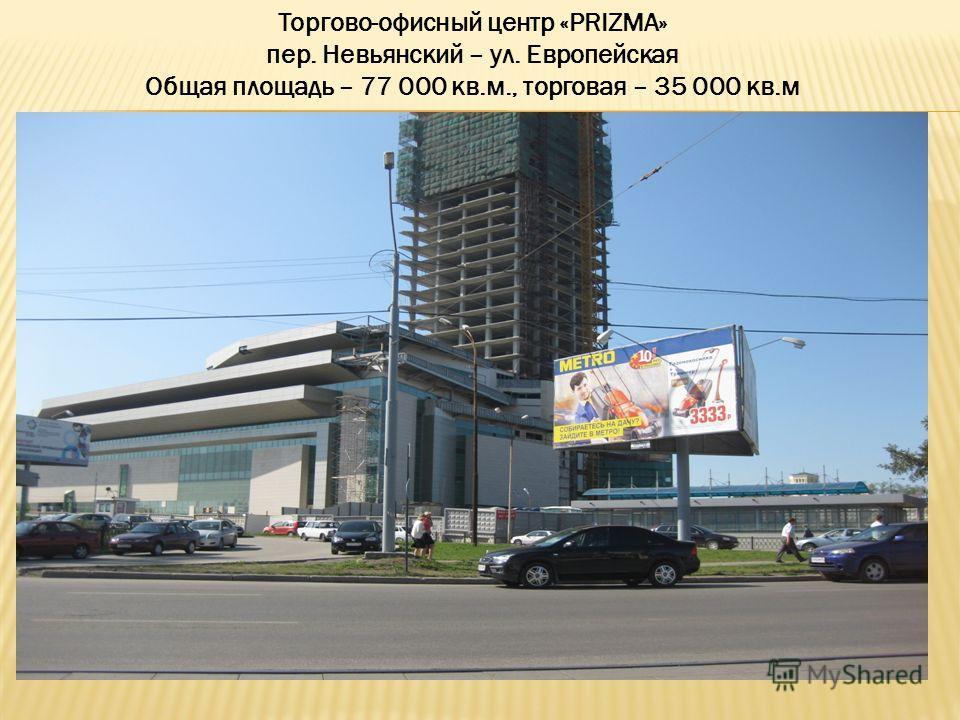 Торгово-офисный центр «PRIZMA» пер. Невьянский – ул. Европейская Общая площадь – 77 000 кв.м., торговая – 35 000 кв.м