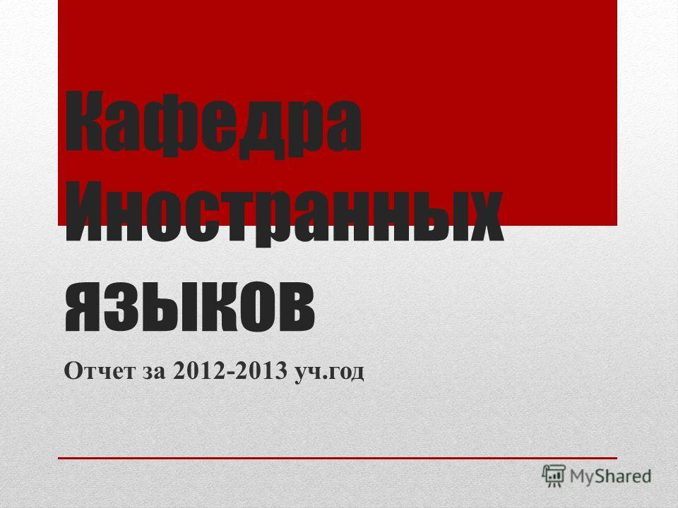 Кафедра Иностранных языков Отчет за 2012-2013 уч.год