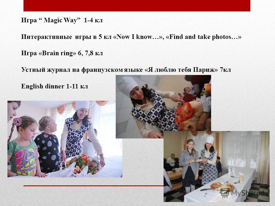 Игра Magic Way 1-4 кл Интерактивные игры в 5 кл «Now I know…», «Find and take photos…» Игра «Brain ring» 6, 7,8 кл Устный журнал на французском языке «Я люблю тебя Париж» 7кл English dinner 1-11 кл