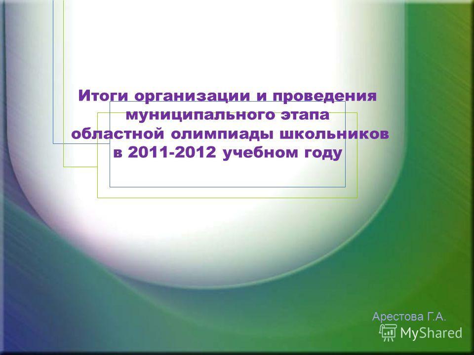 Итоги организации и проведения муниципального этапа областной олимпиады школьников в 2011-2012 учебном году Арестова Г.А.