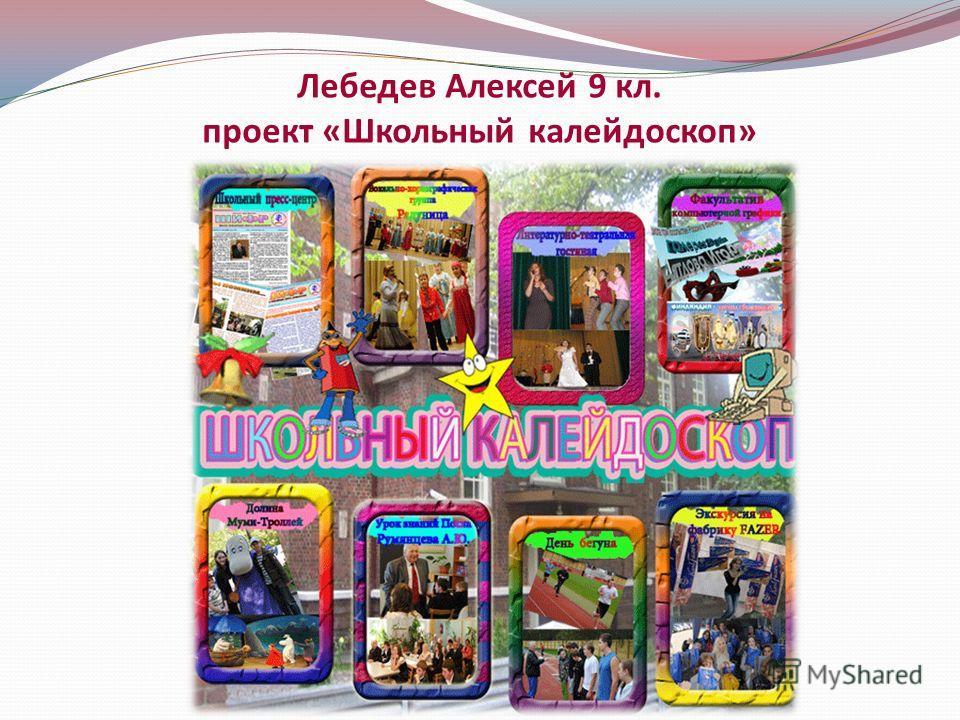 Лебедев Алексей 9 кл. проект «Школьный калейдоскоп»