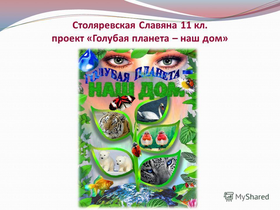 Столяревская Славяна 11 кл. проект «Голубая планета – наш дом»