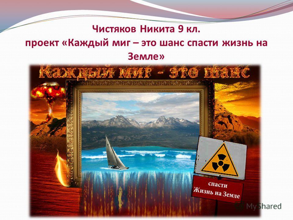 Чистяков Никита 9 кл. проект «Каждый миг – это шанс спасти жизнь на Земле»