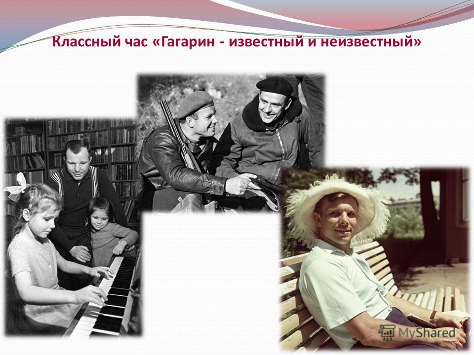 Классный час «Гагарин - известный и неизвестный»