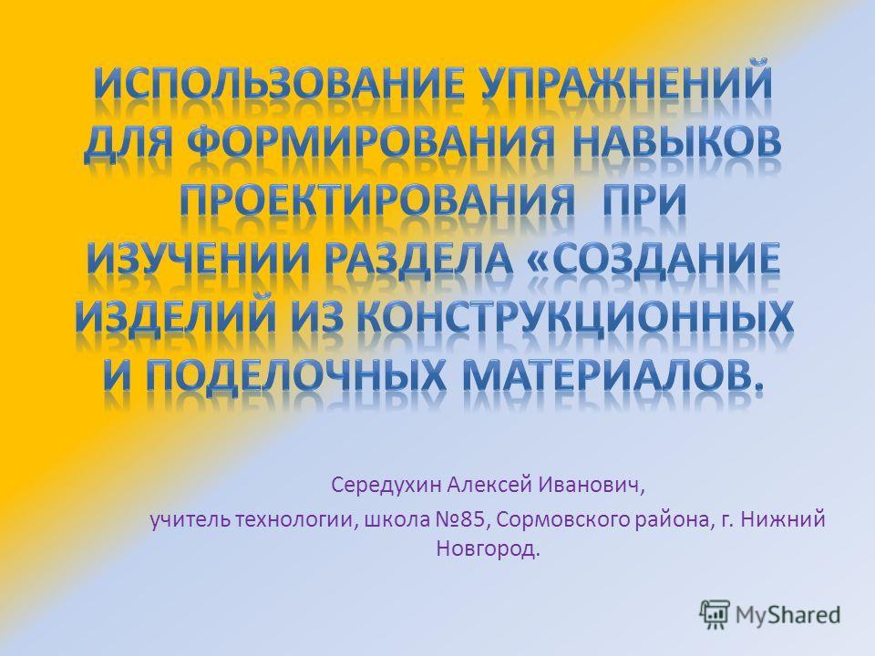 Середухин Алексей Иванович, учитель технологии, школа 85, Сормовского района, г. Нижний Новгород.