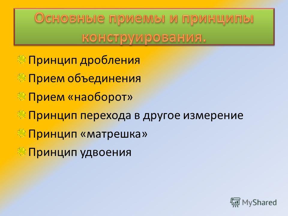 Принцип дробления Прием объединения Прием «наоборот» Принцип перехода в другое измерение Принцип «матрешка» Принцип удвоения