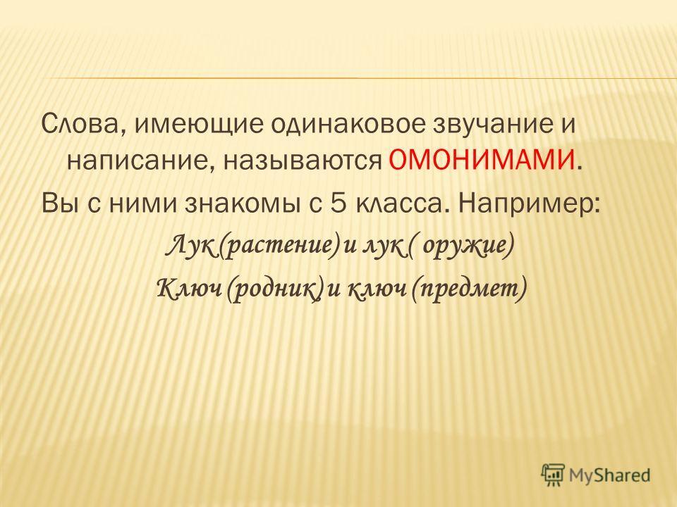Слова, имеющие одинаковое звучание и написание, называются ОМОНИМАМИ. Вы с ними знакомы с 5 класса. Например: Лук (растение) и лук ( оружие) Ключ (родник) и ключ (предмет)