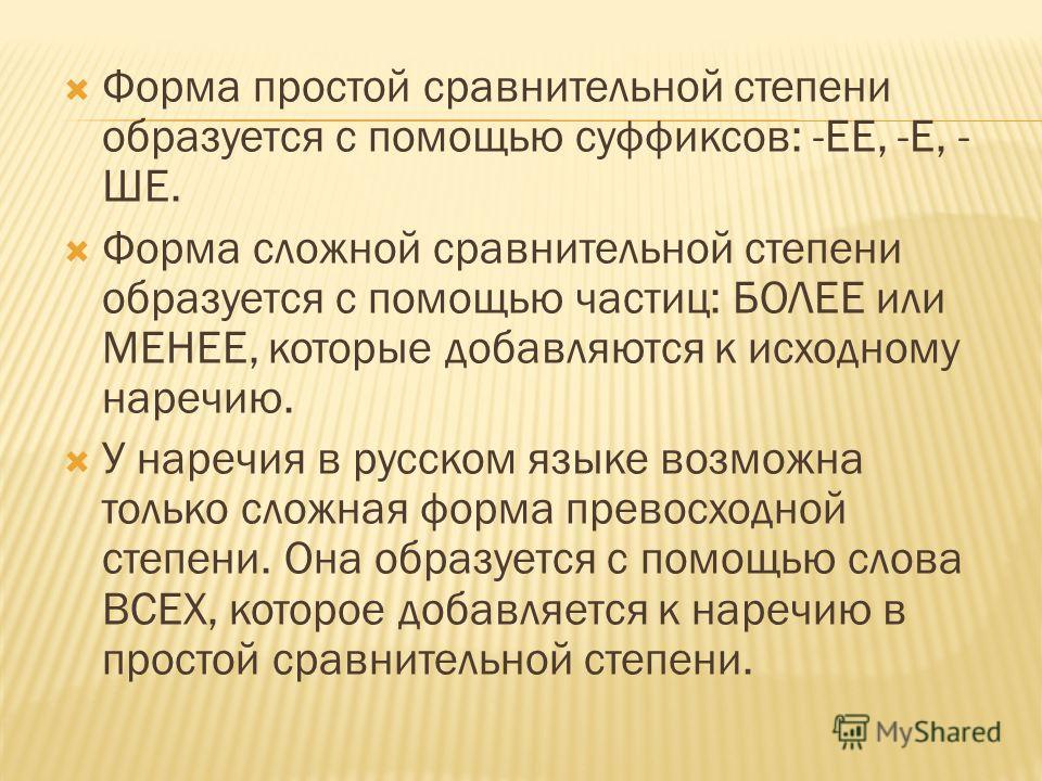 Форма простой сравнительной степени образуется с помощью суффиксов: -ЕЕ, -Е, - ШЕ. Форма сложной сравнительной степени образуется с помощью частиц: БОЛЕЕ или МЕНЕЕ, которые добавляются к исходному наречию. У наречия в русском языке возможна только сл