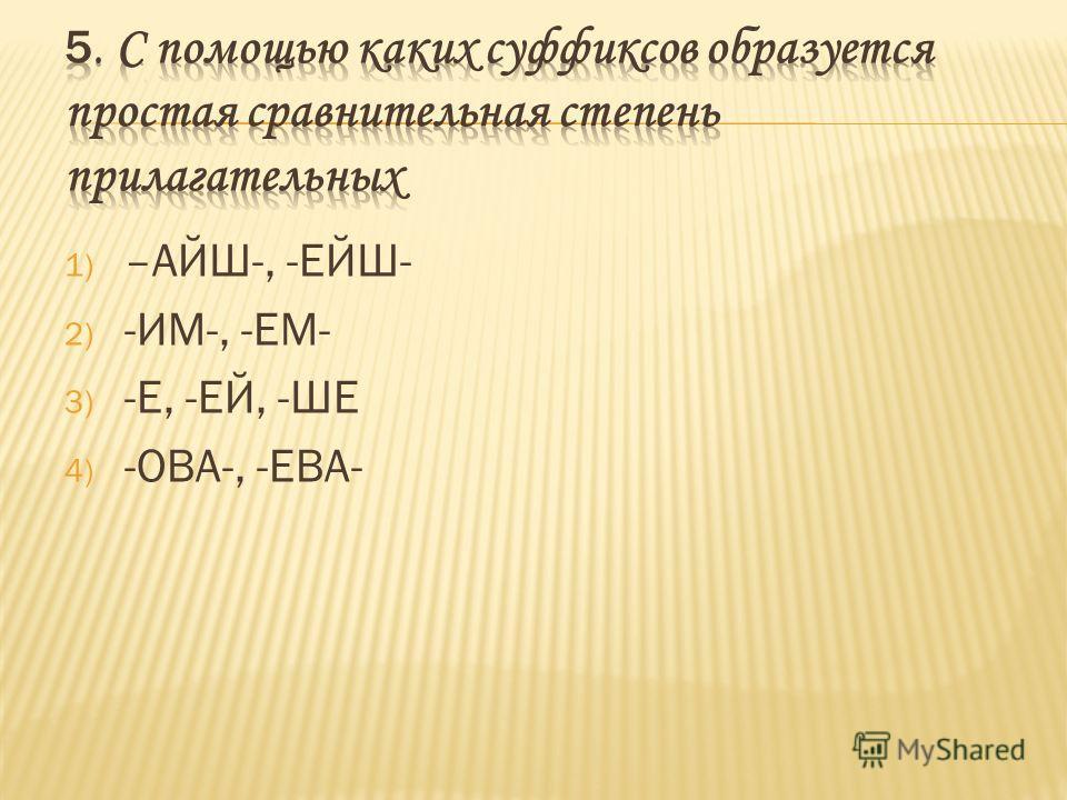 1) –АЙШ-, -ЕЙШ- 2) -ИМ-, -ЕМ- 3) -Е, -ЕЙ, -ШЕ 4) -ОВА-, -ЕВА-