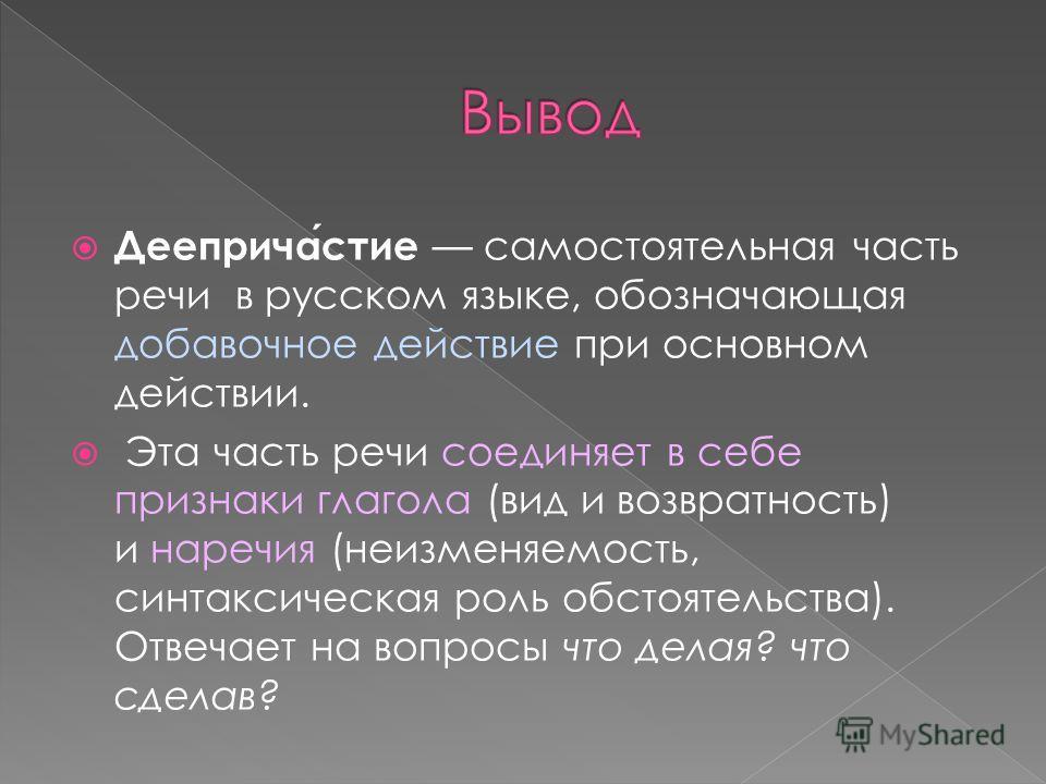 Деепричастие самостоятельная часть речи в русском языке, обозначающая добавочное действие при основном действии. Эта часть речи соединяет в себе признаки глагола (вид и возвратность) и наречия (неизменяемость, синтаксическая роль обстоятельства). Отв