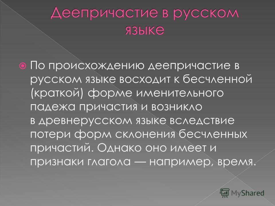 По происхождению деепричастие в русском языке восходит к бесчленной (краткой) форме именительного падежа причастия и возникло в древнерусском языке вследствие потери форм склонения бесчленных причастий. Однако оно имеет и признаки глагола например, в