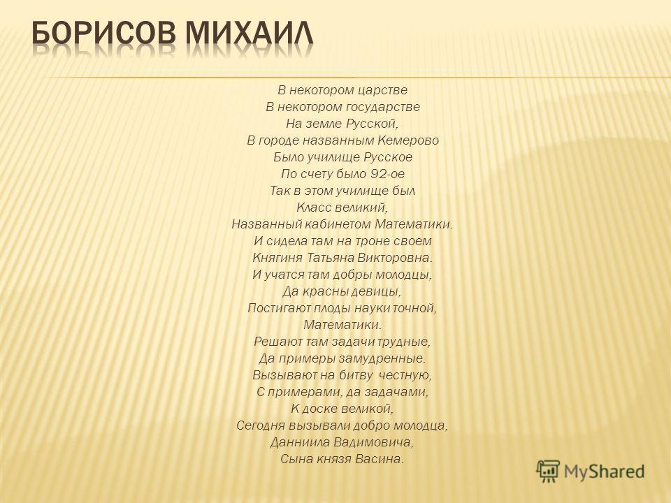 В некотором царстве В некотором государстве На земле Русской, В городе названным Кемерово Было училище Русское По счету было 92-ое Так в этом училище был Класс великий, Названный кабинетом Математики. И сидела там на троне своем Княгиня Татьяна Викто