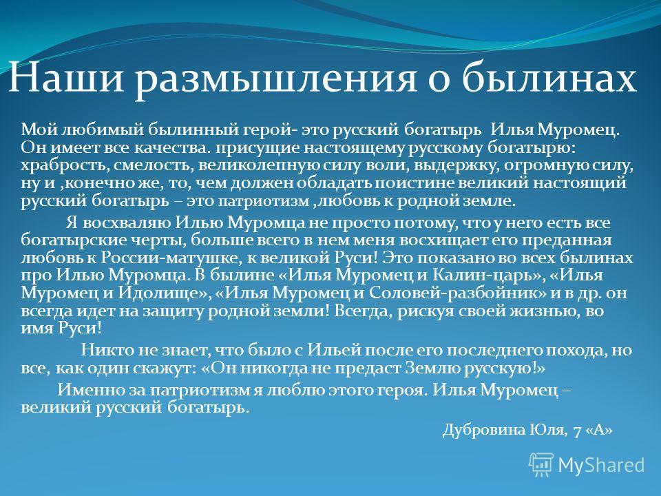 Мой любимый былинный герой- это русский богатырь Илья Муромец. Он имеет все качества. присущие настоящему русскому богатырю: храбрость, смелость, великолепную силу воли, выдержку, огромную силу, ну и,конечно же, то, чем должен обладать поистине велик