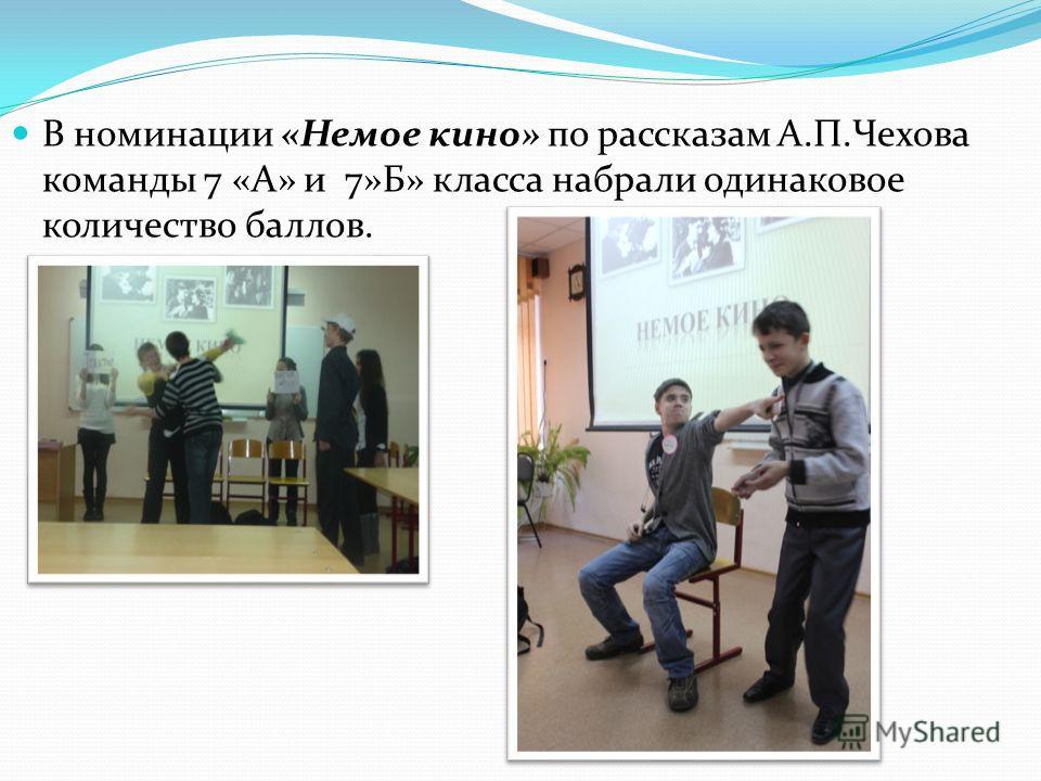 В номинации «Немое кино» по рассказам А.П.Чехова команды 7 «А» и 7»Б» класса набрали одинаковое количество баллов.