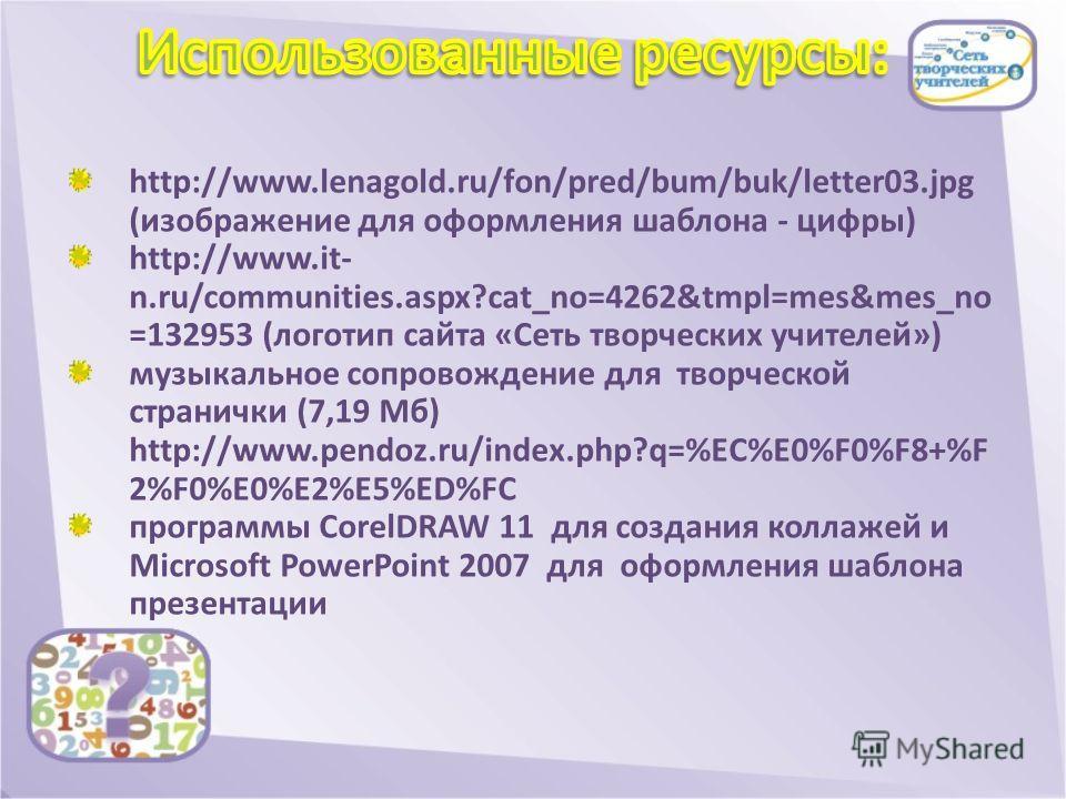 http://www.lenagold.ru/fon/pred/bum/buk/letter03.jpg (изображение для оформления шаблона - цифры) http://www.it- n.ru/communities.aspx?cat_no=4262&tmpl=mes&mes_no =132953 (логотип сайта «Сеть творческих учителей») музыкальное сопровождение для творче