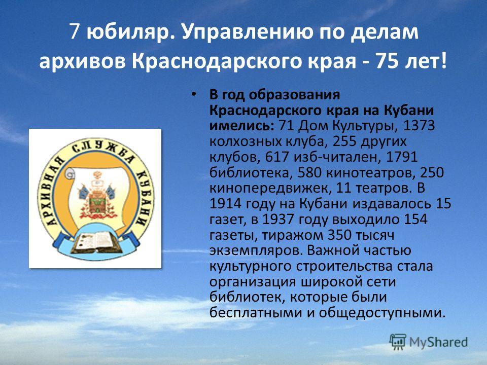 7 юбиляр. Управлению по делам архивов Краснодарского края - 75 лет! В год образования Краснодарского края на Кубани имелись: 71 Дом Культуры, 1373 колхозных клуба, 255 других клубов, 617 изб-читален, 1791 библиотека, 580 кинотеатров, 250 кинопередвиж