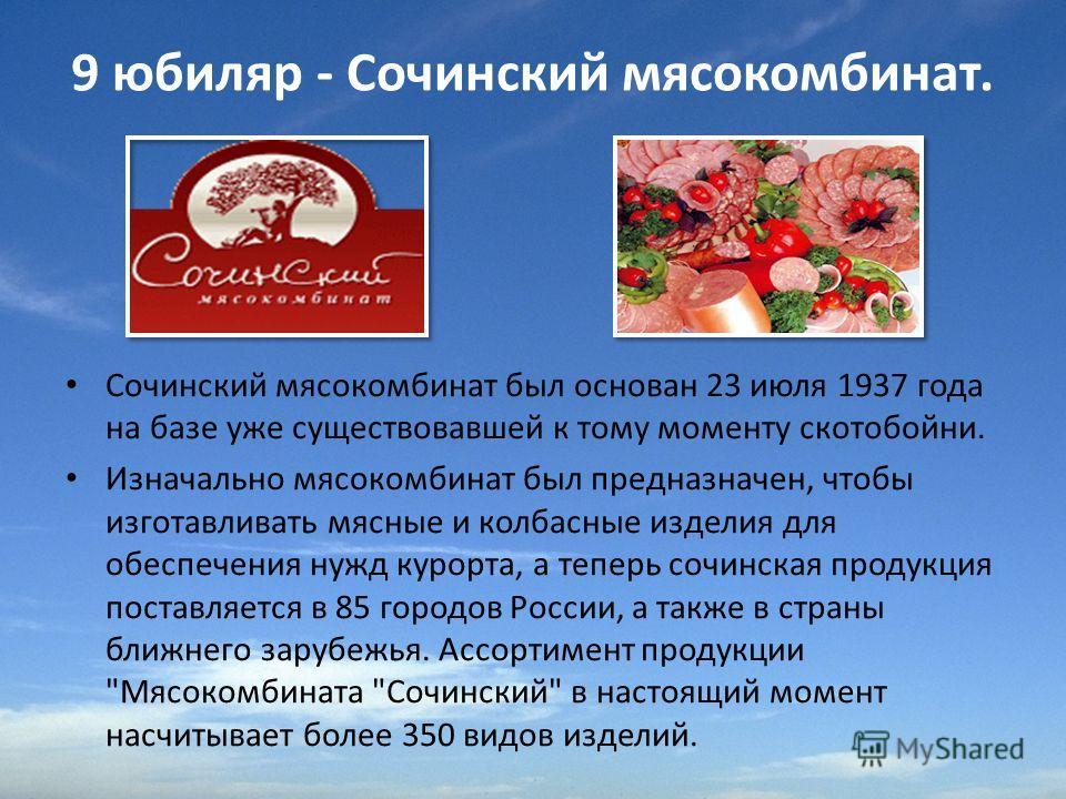 9 юбиляр - Сочинский мясокомбинат. Сочинский мясокомбинат был основан 23 июля 1937 года на базе уже существовавшей к тому моменту скотобойни. Изначально мясокомбинат был предназначен, чтобы изготавливать мясные и колбасные изделия для обеспечения нуж