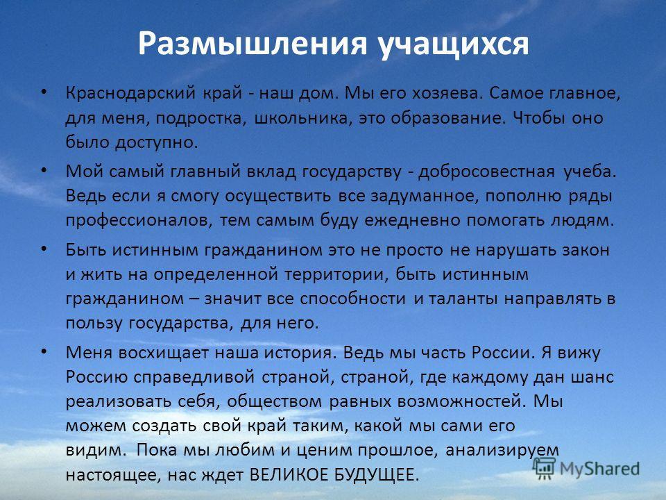 Размышления учащихся Краснодарский край - наш дом. Мы его хозяева. Самое главное, для меня, подростка, школьника, это образование. Чтобы оно было доступно. Мой самый главный вклад государству - добросовестная учеба. Ведь если я смогу осуществить все
