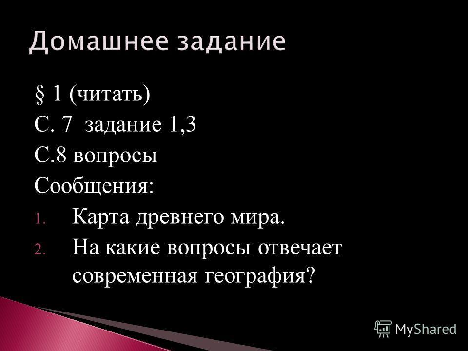 § 1 (читать) С. 7 задание 1,3 С.8 вопросы Сообщения: 1. Карта древнего мира. 2. На какие вопросы отвечает современная география?
