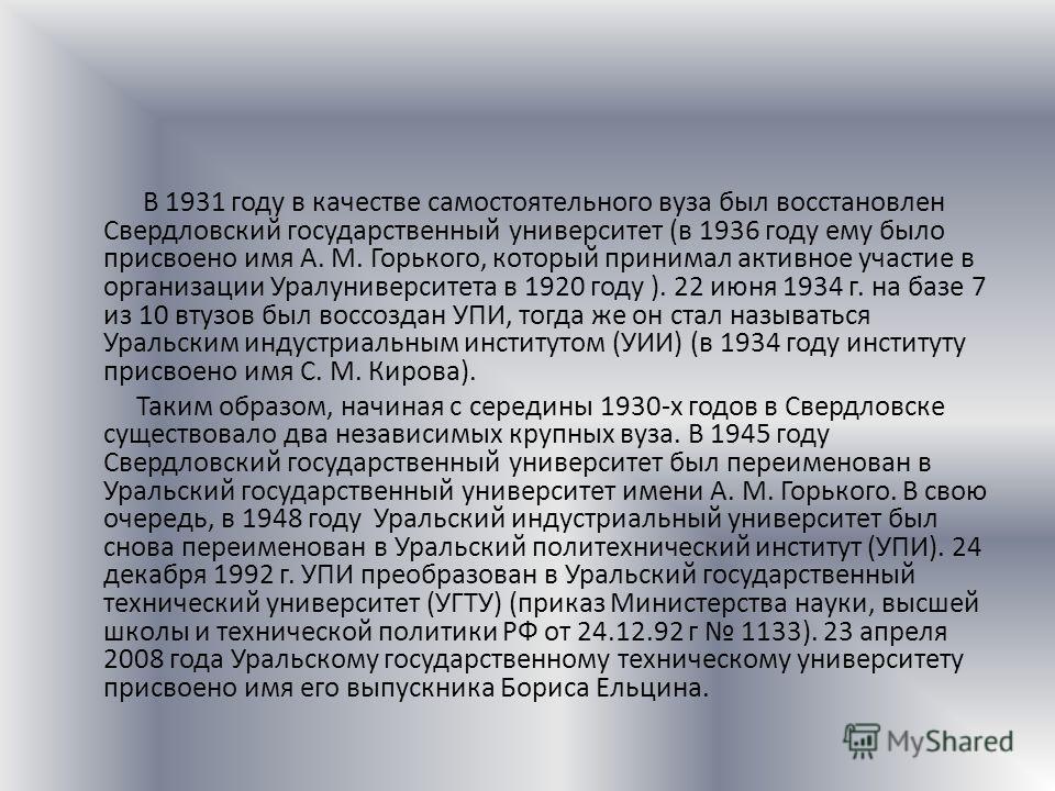 В 1931 году в качестве самостоятельного вуза был восстановлен Свердловский государственный университет (в 1936 году ему было присвоено имя А. М. Горького, который принимал активное участие в организации Уралуниверситета в 1920 году ). 22 июня 1934 г.