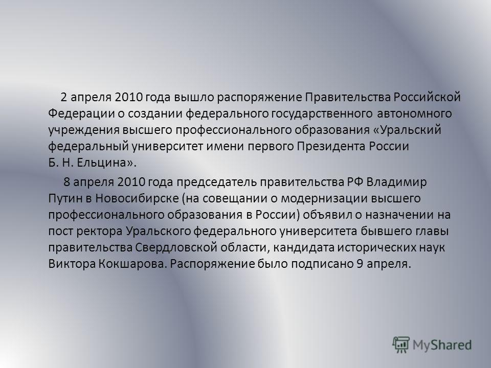 2 апреля 2010 года вышло распоряжение Правительства Российской Федерации о создании федерального государственного автономного учреждения высшего профессионального образования «Уральский федеральный университет имени первого Президента России Б. Н. Ел
