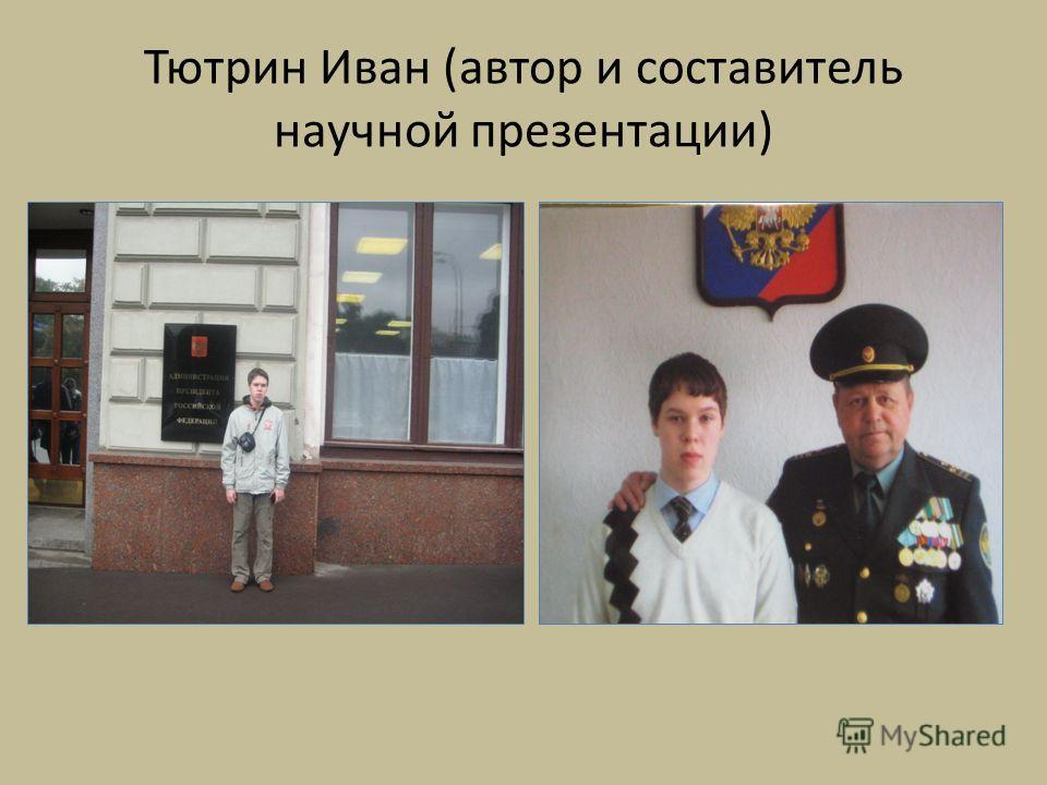Тютрин Иван (автор и составитель научной презентации)